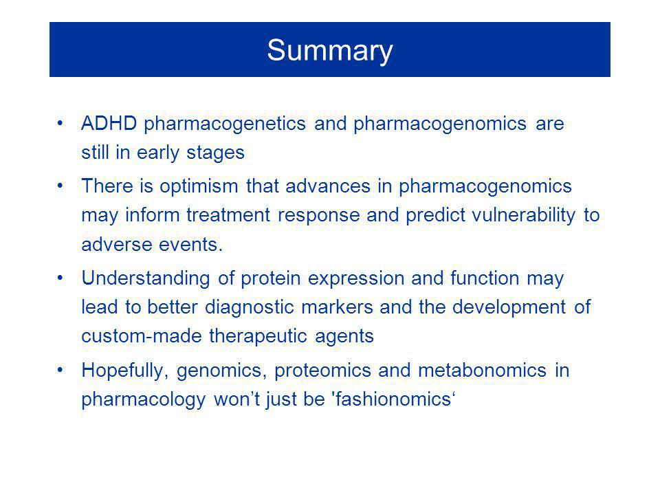 Summary ADHD pharmacogenetics and pharmacogenomics are still in early stages There is optimism that advances in pharmacogenomics may inform treatment