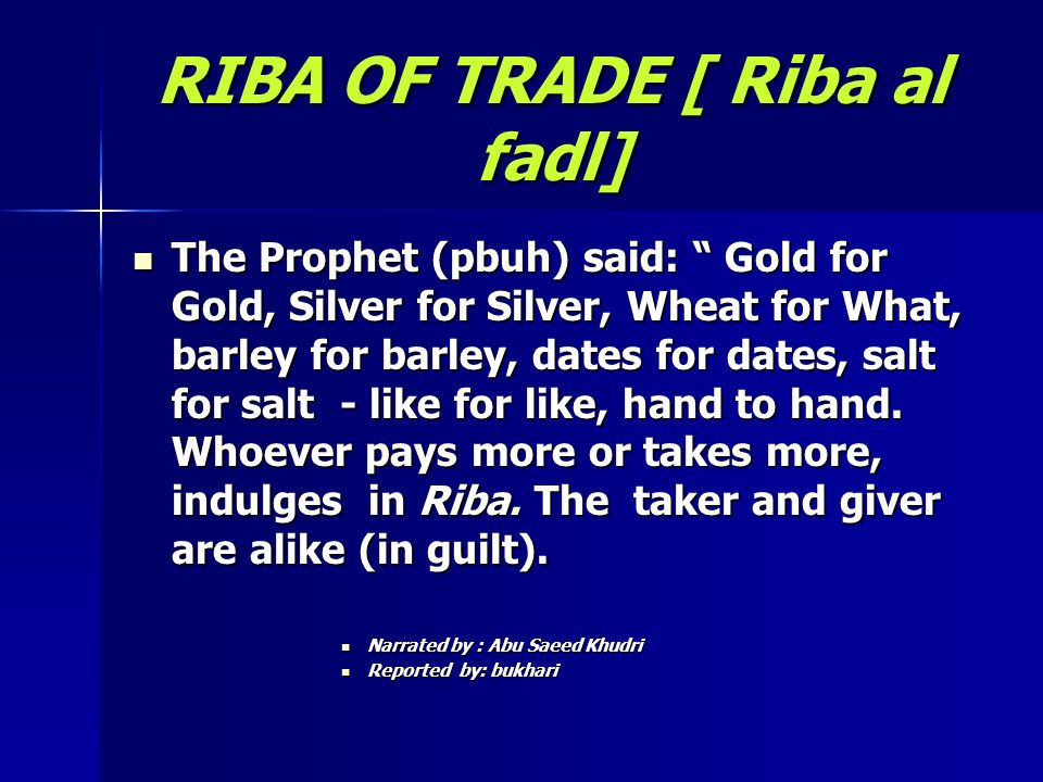 RIBA OF TRADE [ Riba al fadl] The Prophet (pbuh) said: Gold for Gold, Silver for Silver, Wheat for What, barley for barley, dates for dates, salt for