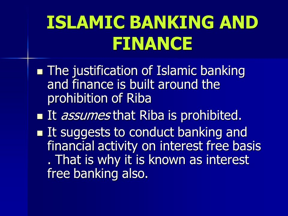 ISLAMIC BANKING AND FINANCE The justification of Islamic banking and finance is built around the prohibition of Riba The justification of Islamic bank