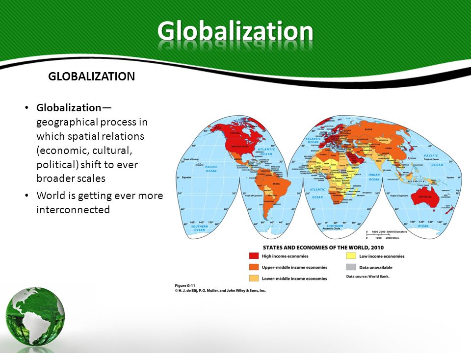 GLOBALIZATION Globalization geographical process in which spatial relations (economic, cultural, political) shift to ever broader scales World is gett