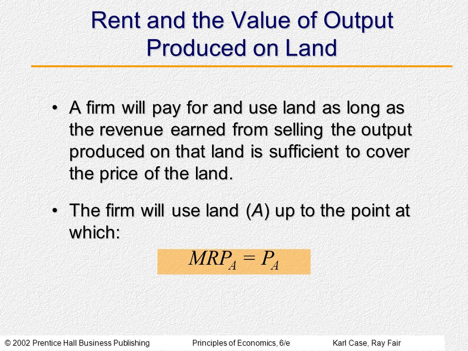 © 2002 Prentice Hall Business PublishingPrinciples of Economics, 6/eKarl Case, Ray Fair Rent and the Value of Output Produced on Land A firm will pay