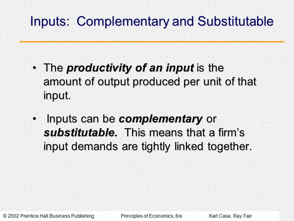 © 2002 Prentice Hall Business PublishingPrinciples of Economics, 6/eKarl Case, Ray Fair Inputs: Complementary and Substitutable The productivity of an