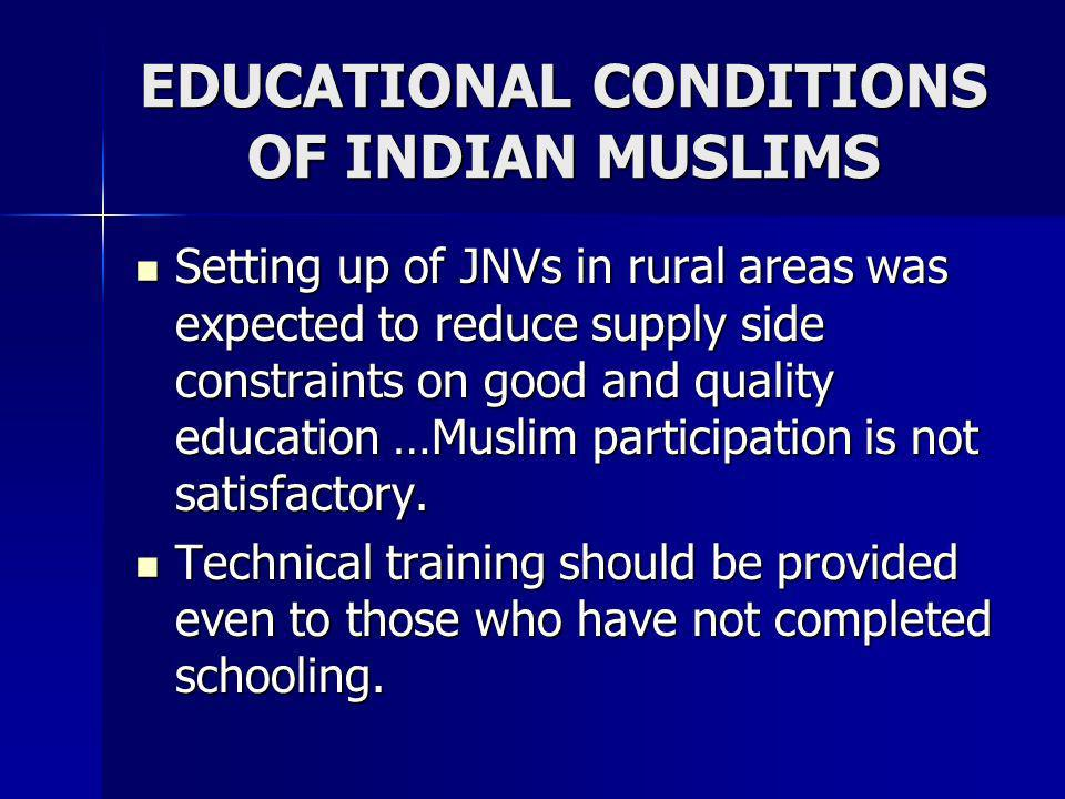EDUCATIONAL CONDITIONS OF INDIAN MUSLIMS Setting up of JNVs in rural areas was expected to reduce supply side constraints on good and quality educatio