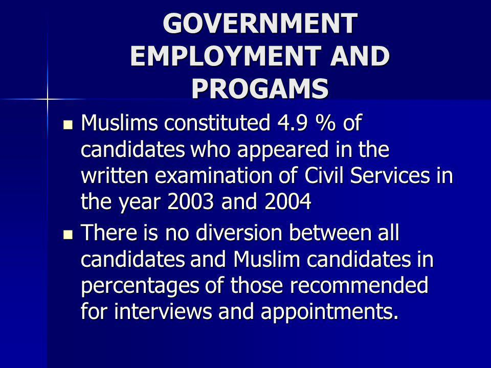 GOVERNMENT EMPLOYMENT AND PROGAMS Muslims constituted 4.9 % of candidates who appeared in the written examination of Civil Services in the year 2003 a