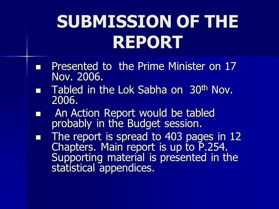 SUBMISSION OF THE REPORT Presented to the Prime Minister on 17 Nov. 2006. Presented to the Prime Minister on 17 Nov. 2006. Tabled in the Lok Sabha on