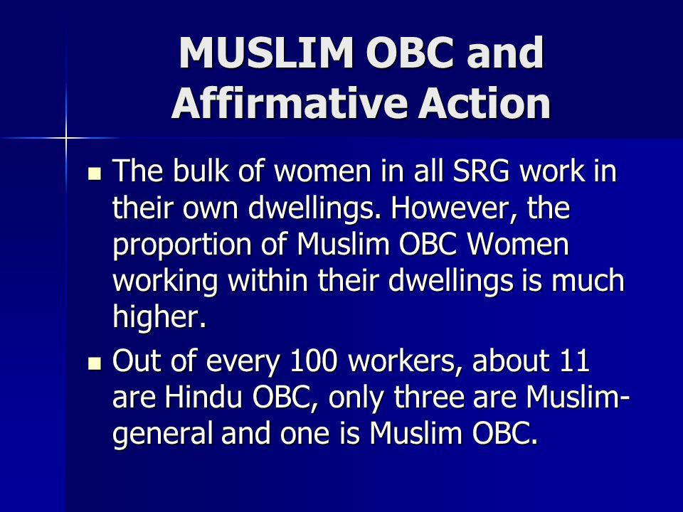 MUSLIM OBC and Affirmative Action The bulk of women in all SRG work in their own dwellings. However, the proportion of Muslim OBC Women working within