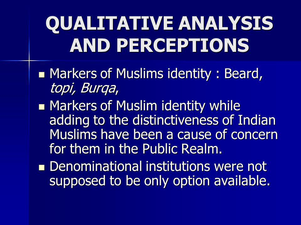 QUALITATIVE ANALYSIS AND PERCEPTIONS Markers of Muslims identity : Beard, topi, Burqa, Markers of Muslims identity : Beard, topi, Burqa, Markers of Mu
