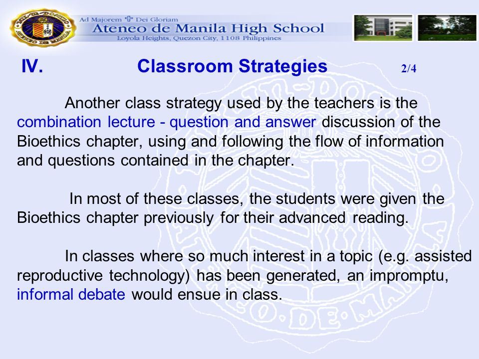 IV. Classroom Strategies 2/4 Another class strategy used by the teachers is the combination lecture - question and answer discussion of the Bioethics