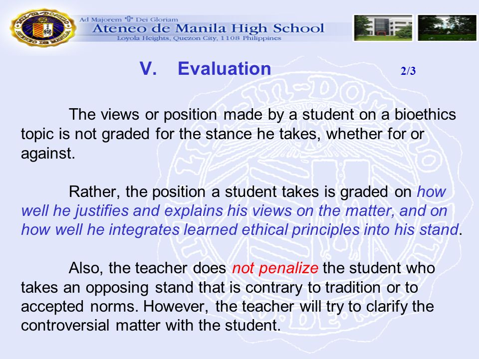 V. Evaluation 2/3 The views or position made by a student on a bioethics topic is not graded for the stance he takes, whether for or against. Rather,