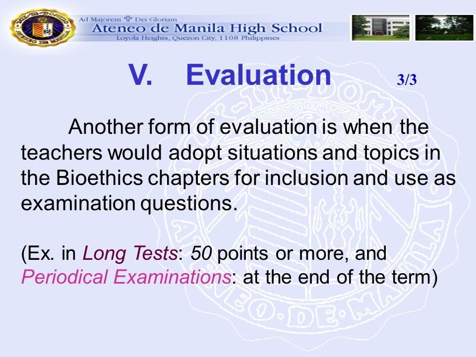 V. Evaluation 3/3 Another form of evaluation is when the teachers would adopt situations and topics in the Bioethics chapters for inclusion and use as