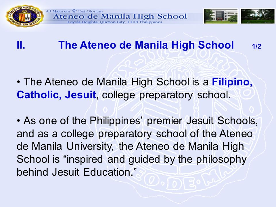 II. The Ateneo de Manila High School 1/2 The Ateneo de Manila High School is a Filipino, Catholic, Jesuit, college preparatory school. As one of the P