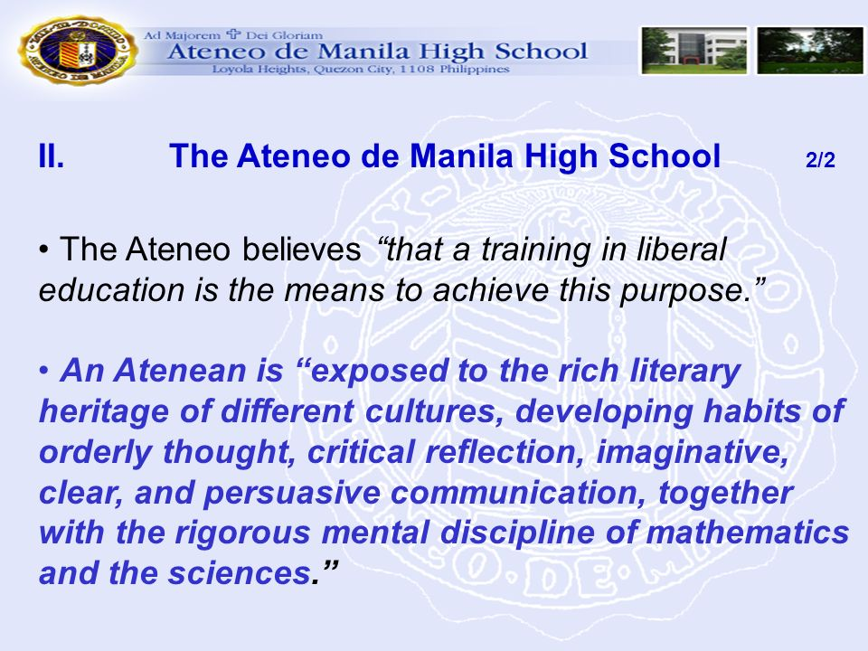 II. The Ateneo de Manila High School 2/2 The Ateneo believes that a training in liberal education is the means to achieve this purpose. An Atenean is