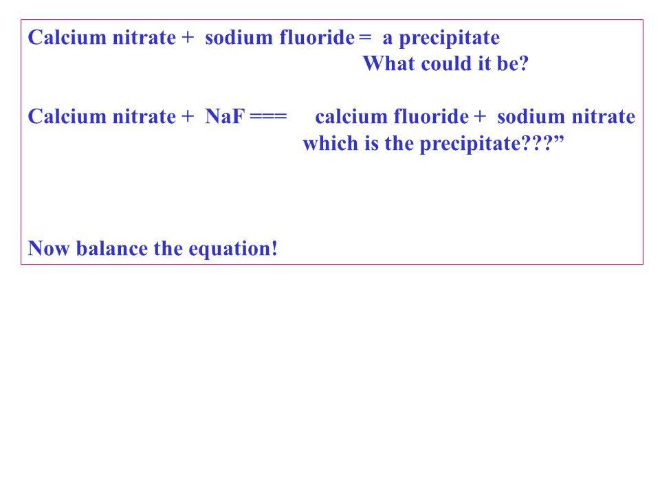Calcium nitrate + sodium fluoride = a precipitate What could it be? Calcium nitrate + NaF === calcium fluoride + sodium nitrate which is the precipita