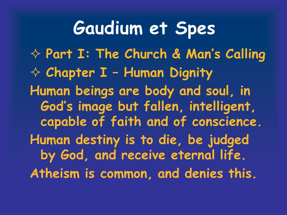 Gaudium et Spes Part I: The Church & Mans Calling Chapter I – Human Dignity Human beings are body and soul, in Gods image but fallen, intelligent, cap