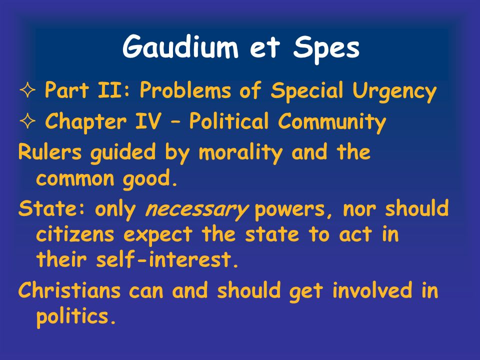 Gaudium et Spes Part II: Problems of Special Urgency Chapter IV – Political Community Rulers guided by morality and the common good. State: only neces