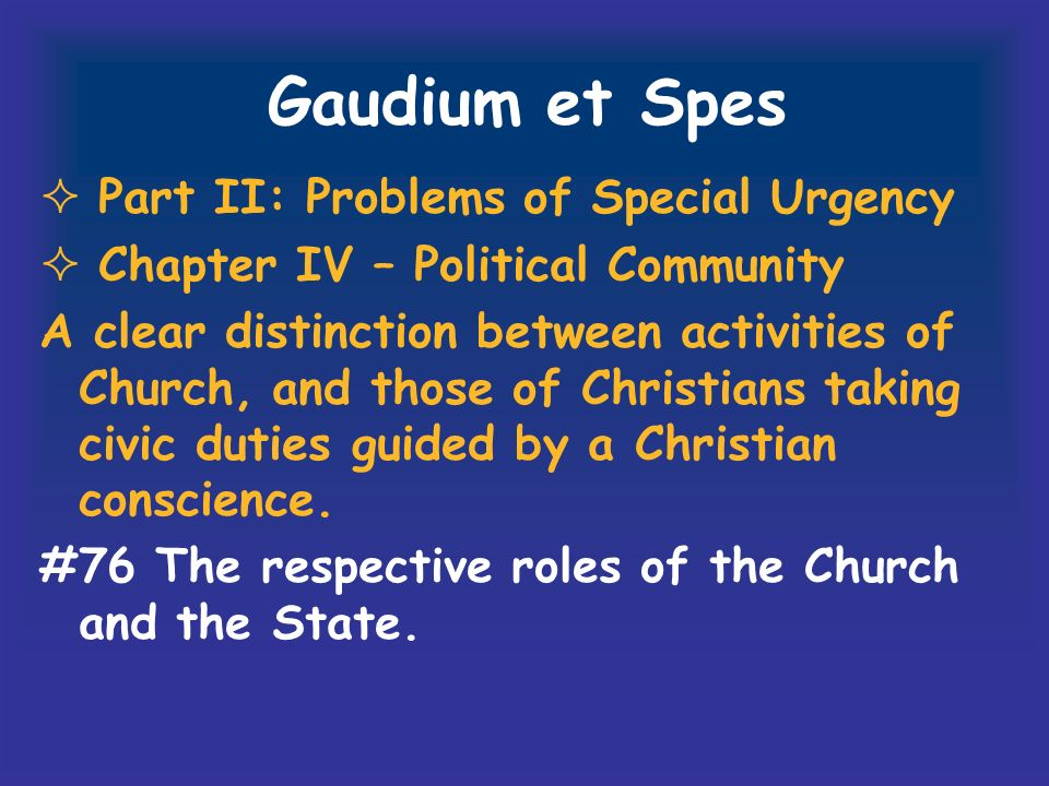 Gaudium et Spes Part II: Problems of Special Urgency Chapter IV – Political Community A clear distinction between activities of Church, and those of C
