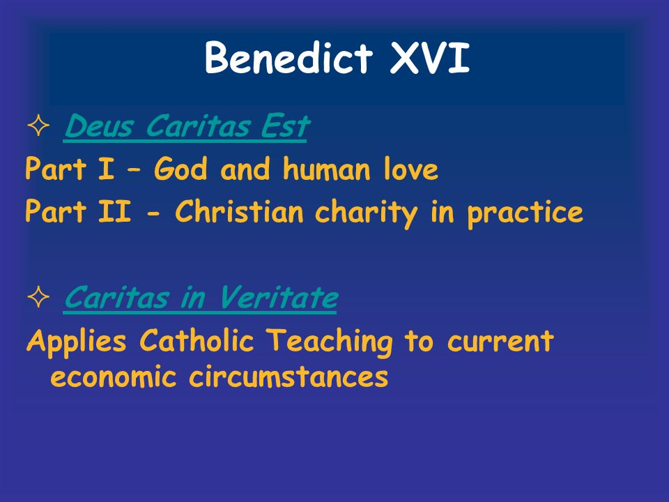 Benedict XVI Deus Caritas Est Part I – God and human love Part II - Christian charity in practice Caritas in Veritate Applies Catholic Teaching to cur
