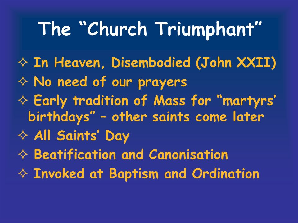 The Church Triumphant In Heaven, Disembodied (John XXII) No need of our prayers Early tradition of Mass for martyrs birthdays – other saints come late