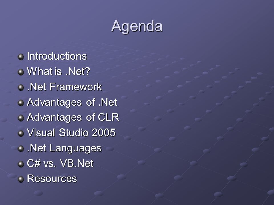 Agenda Introductions What is.Net?.Net Framework Advantages of.Net Advantages of CLR Visual Studio 2005.Net Languages C# vs. VB.Net Resources