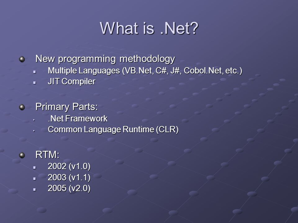 What is.Net? New programming methodology Multiple Languages (VB.Net, C#, J#, Cobol.Net, etc.) Multiple Languages (VB.Net, C#, J#, Cobol.Net, etc.) JIT