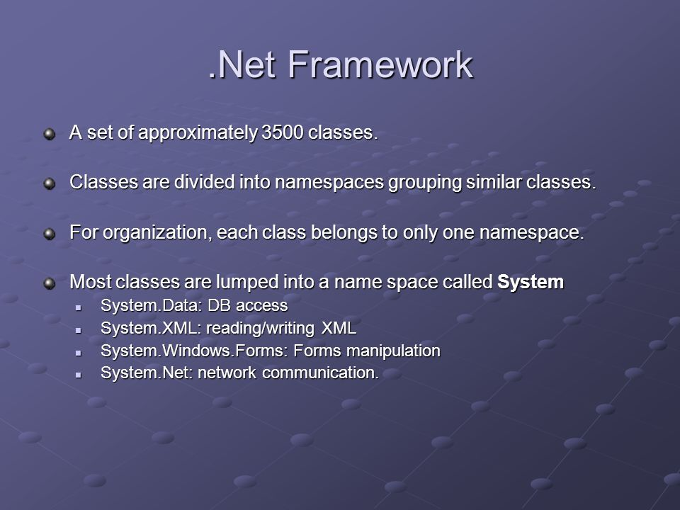 .Net Framework A set of approximately 3500 classes. Classes are divided into namespaces grouping similar classes. For organization, each class belongs