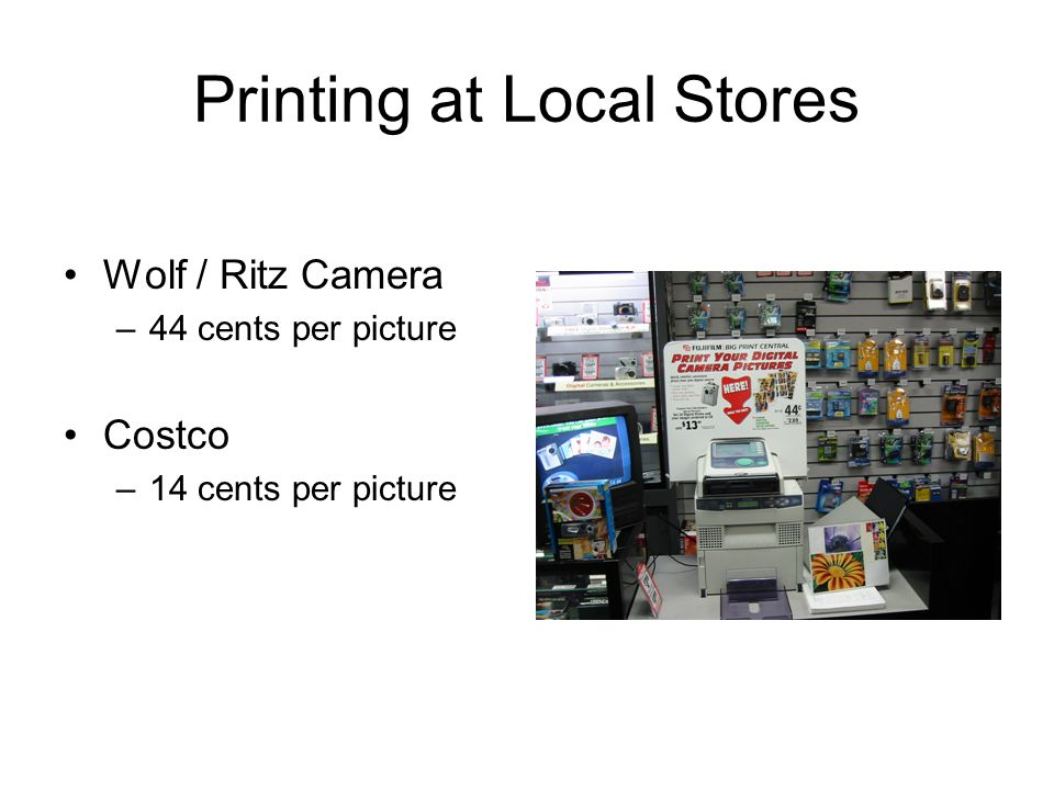 Printing at Local Stores Wolf / Ritz Camera –44 cents per picture Costco –14 cents per picture