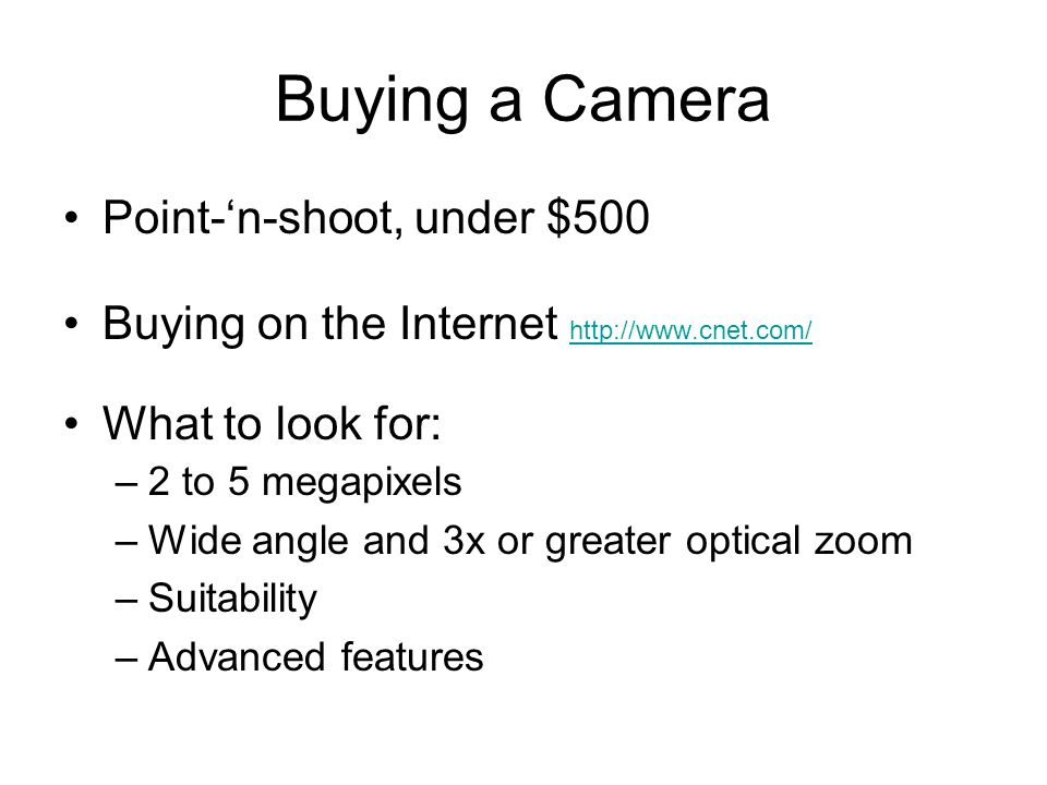 Buying a Camera Point-n-shoot, under $500 Buying on the Internet http://www.cnet.com/ http://www.cnet.com/ What to look for: –2 to 5 megapixels –Wide angle and 3x or greater optical zoom –Suitability –Advanced features