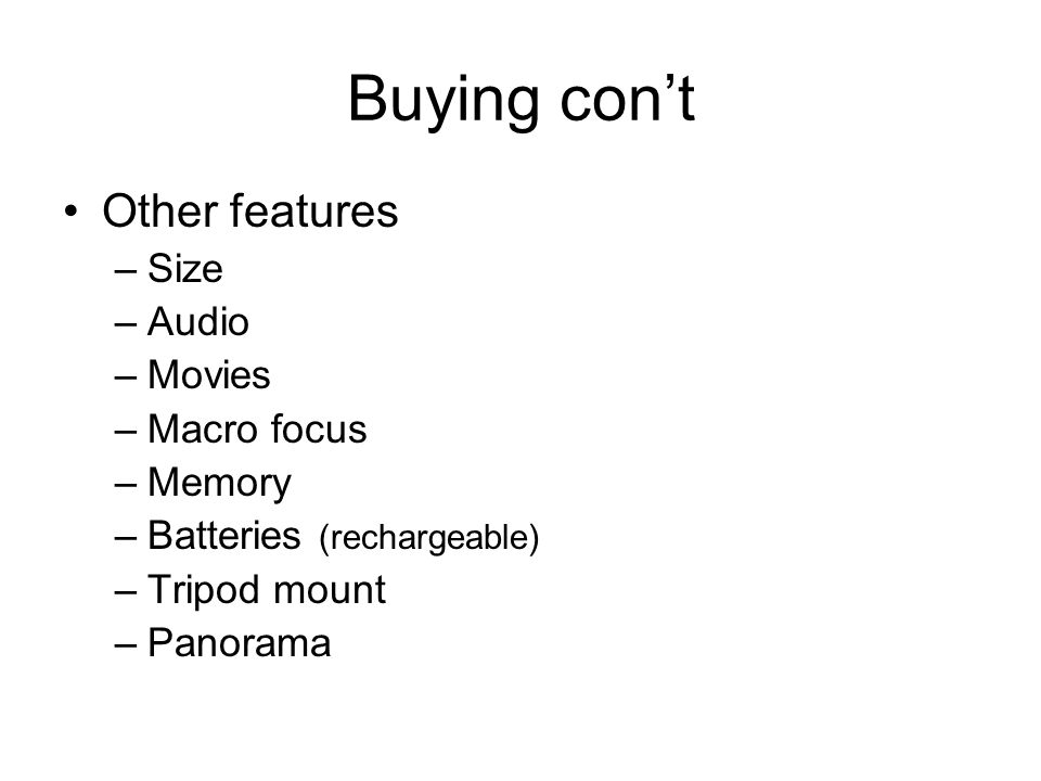 Buying cont Other features –Size –Audio –Movies –Macro focus –Memory –Batteries (rechargeable) –Tripod mount –Panorama