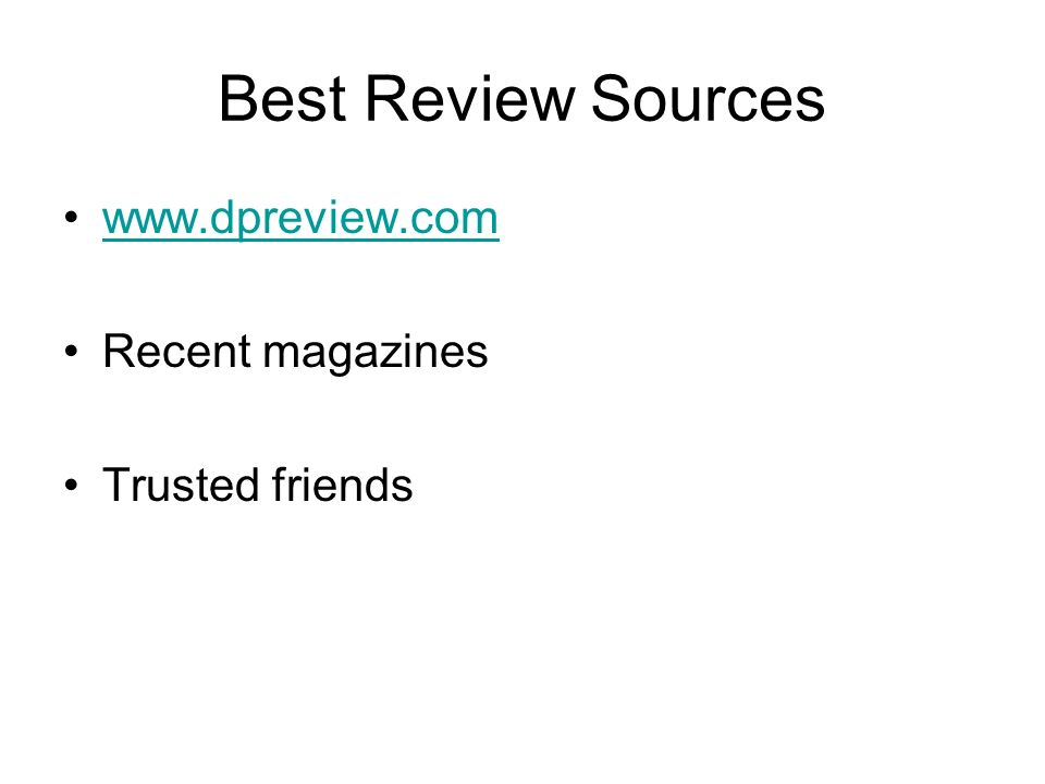 Best Review Sources www.dpreview.com Recent magazines Trusted friends