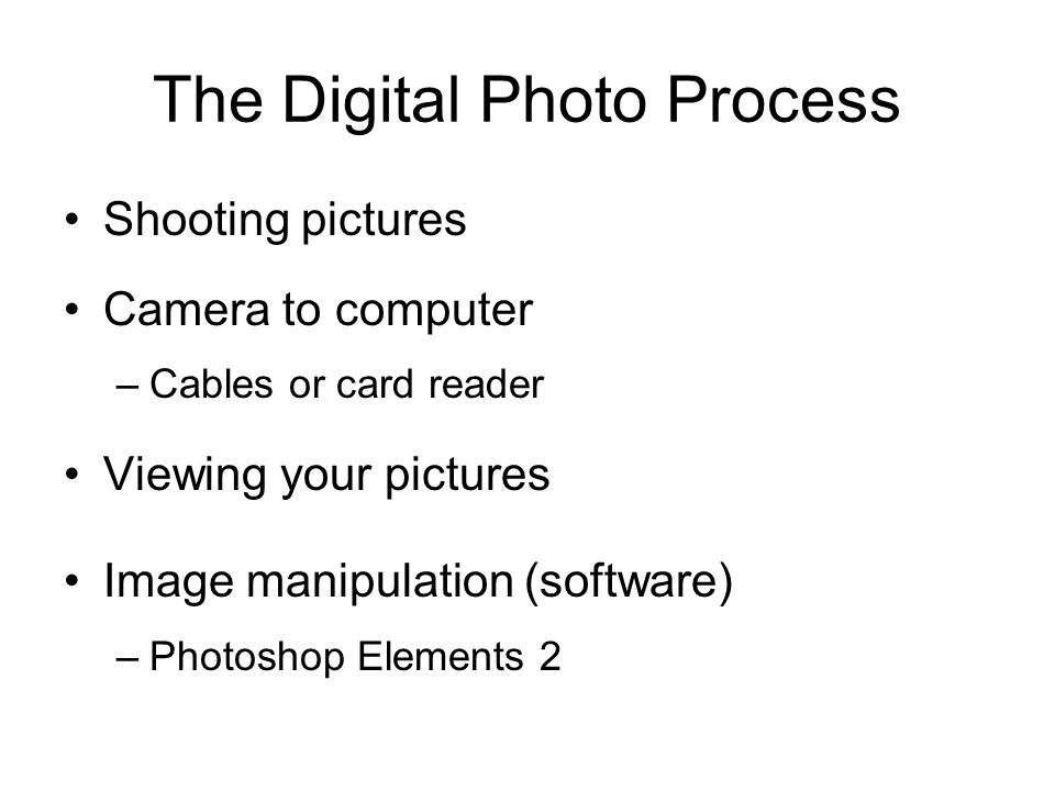 The Digital Photo Process Shooting pictures Camera to computer –Cables or card reader Viewing your pictures Image manipulation (software) –Photoshop Elements 2