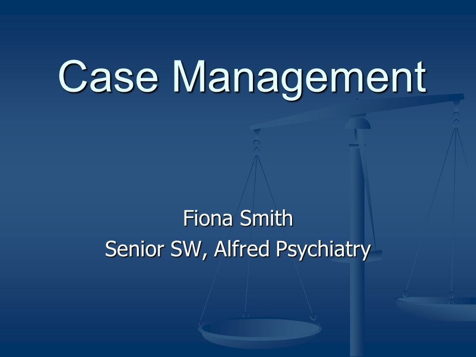 Case Management Fiona Smith Senior SW, Alfred Psychiatry
