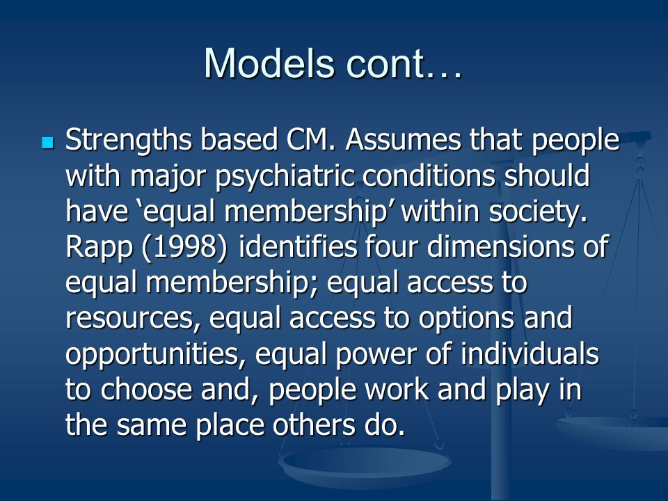 Models cont… Strengths based CM. Assumes that people with major psychiatric conditions should have equal membership within society. Rapp (1998) identi