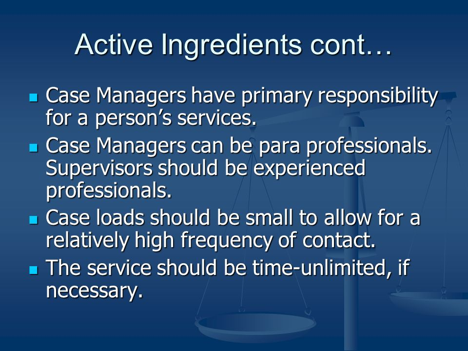 Active Ingredients cont… Case Managers have primary responsibility for a persons services. Case Managers have primary responsibility for a persons ser