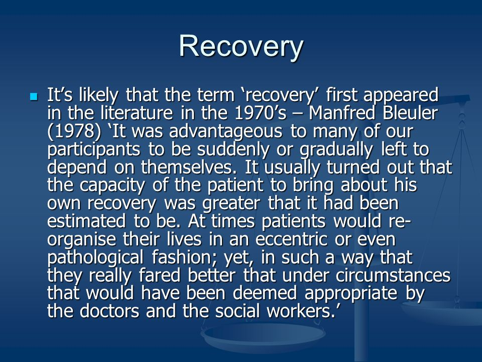 Recovery Its likely that the term recovery first appeared in the literature in the 1970s – Manfred Bleuler (1978) It was advantageous to many of our p
