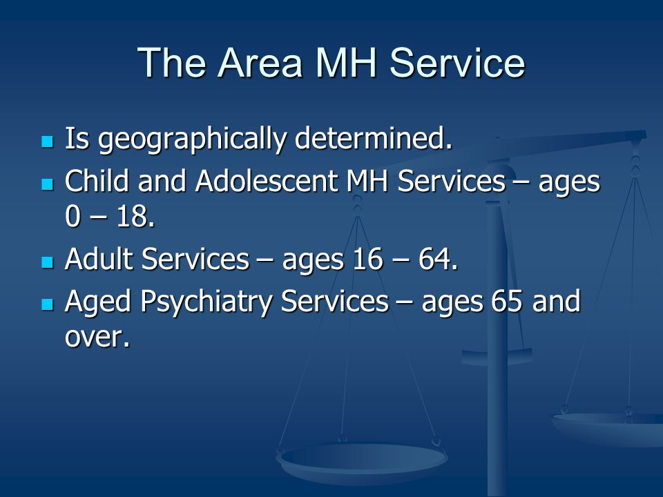 The Area MH Service Is geographically determined. Is geographically determined. Child and Adolescent MH Services – ages 0 – 18. Child and Adolescent M