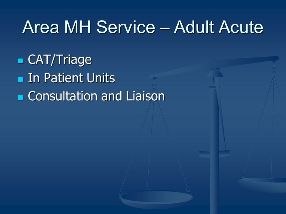 Area MH Service – Adult Acute CAT/Triage CAT/Triage In Patient Units In Patient Units Consultation and Liaison Consultation and Liaison