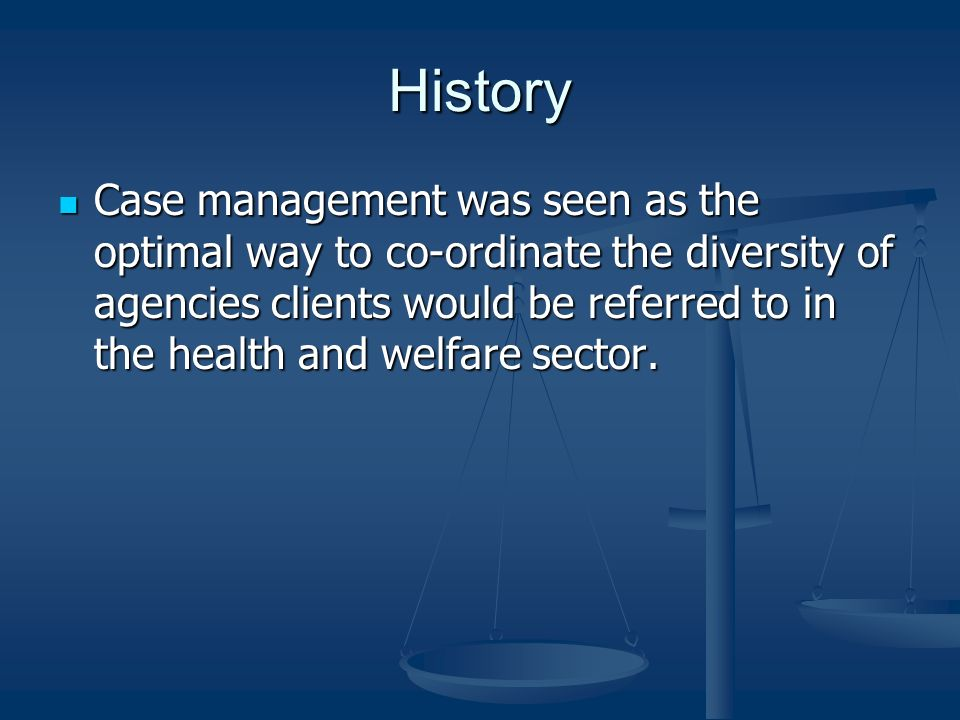 History Case management was seen as the optimal way to co-ordinate the diversity of agencies clients would be referred to in the health and welfare se
