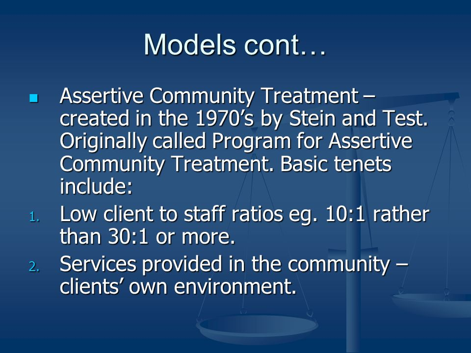 Models cont… Assertive Community Treatment – created in the 1970s by Stein and Test. Originally called Program for Assertive Community Treatment. Basi