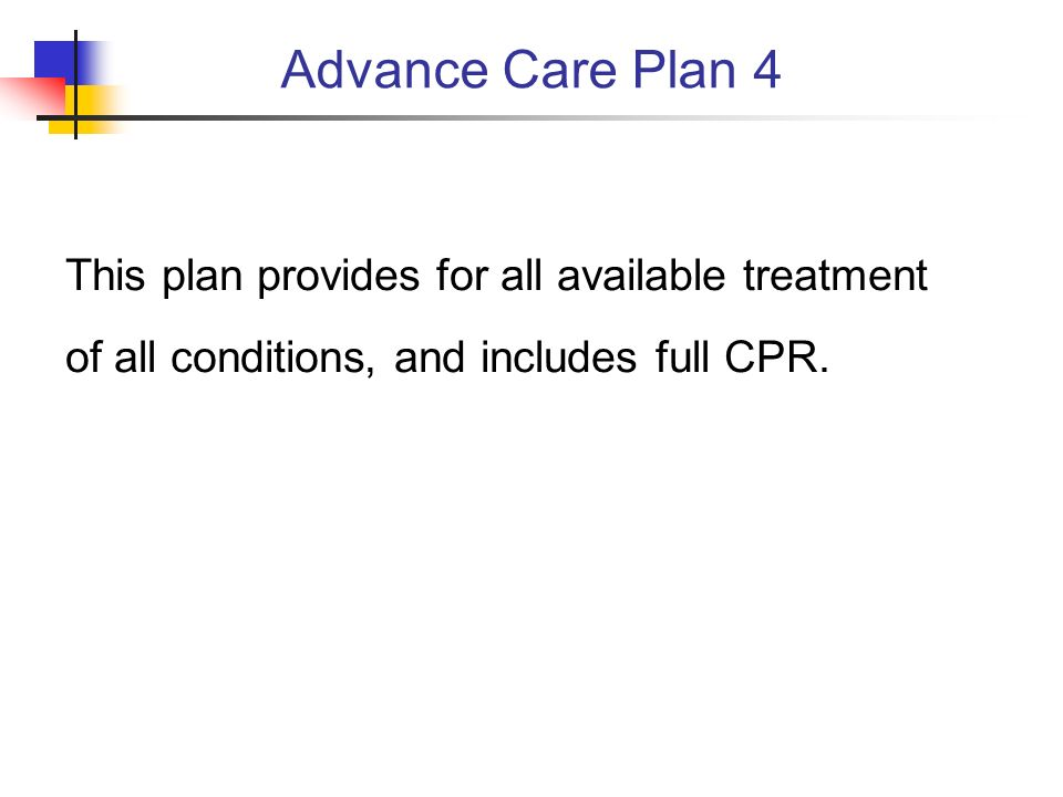 This plan provides for all available treatment of all conditions, and includes full CPR. Advance Care Plan 4