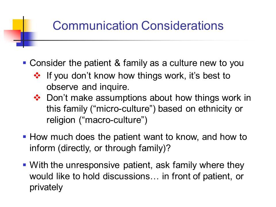 Communication Considerations Consider the patient & family as a culture new to you If you dont know how things work, its best to observe and inquire.