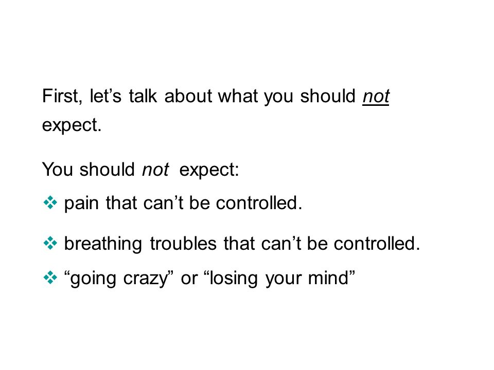 First, lets talk about what you should not expect. You should not expect: pain that cant be controlled. breathing troubles that cant be controlled. go