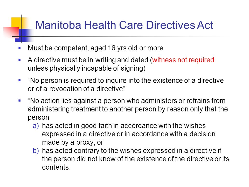 Manitoba Health Care Directives Act Must be competent, aged 16 yrs old or more A directive must be in writing and dated (witness not required unless p