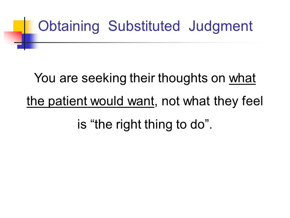 Obtaining Substituted Judgment You are seeking their thoughts on what the patient would want, not what they feel is the right thing to do.