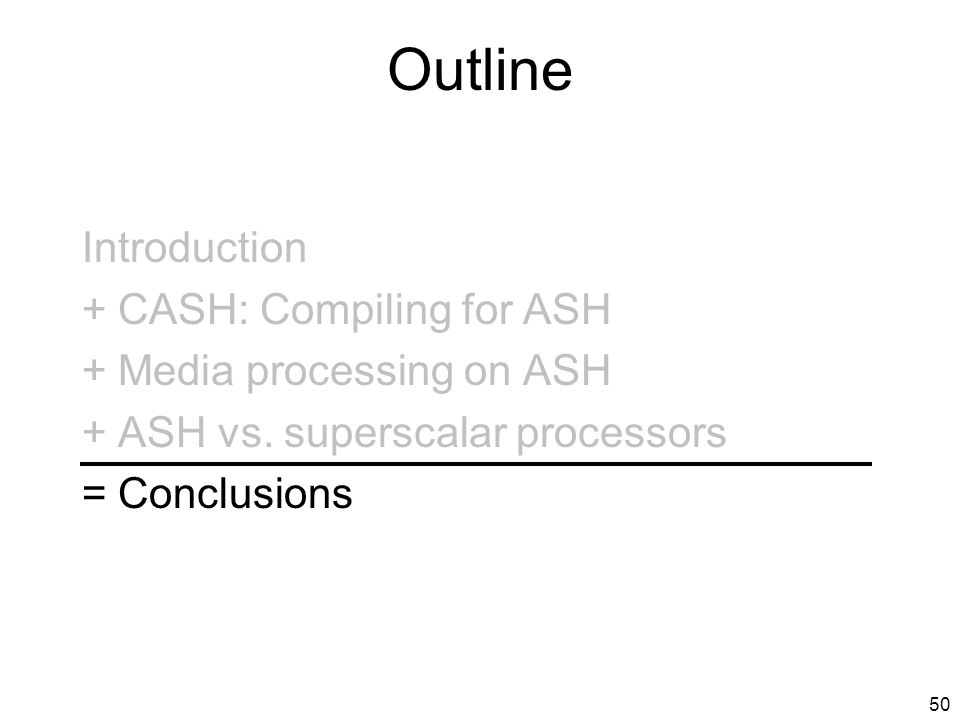 49 Thesis Statement Application-Specific Hardware: can be synthesized by adapting software compilation for predicated architectures, provides high-performance for programs with high ILP, with very low power consumption, is a more scalable and efficient computation substrate than monolithic processors.