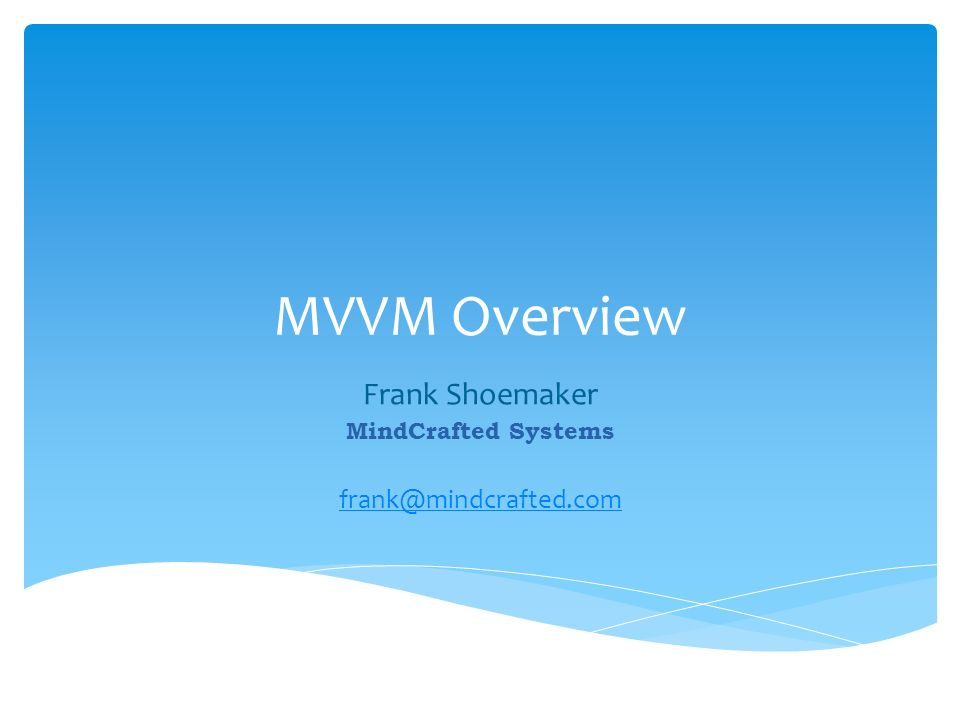 MVVM Overview Frank Shoemaker MindCrafted Systems frank@mindcrafted.com