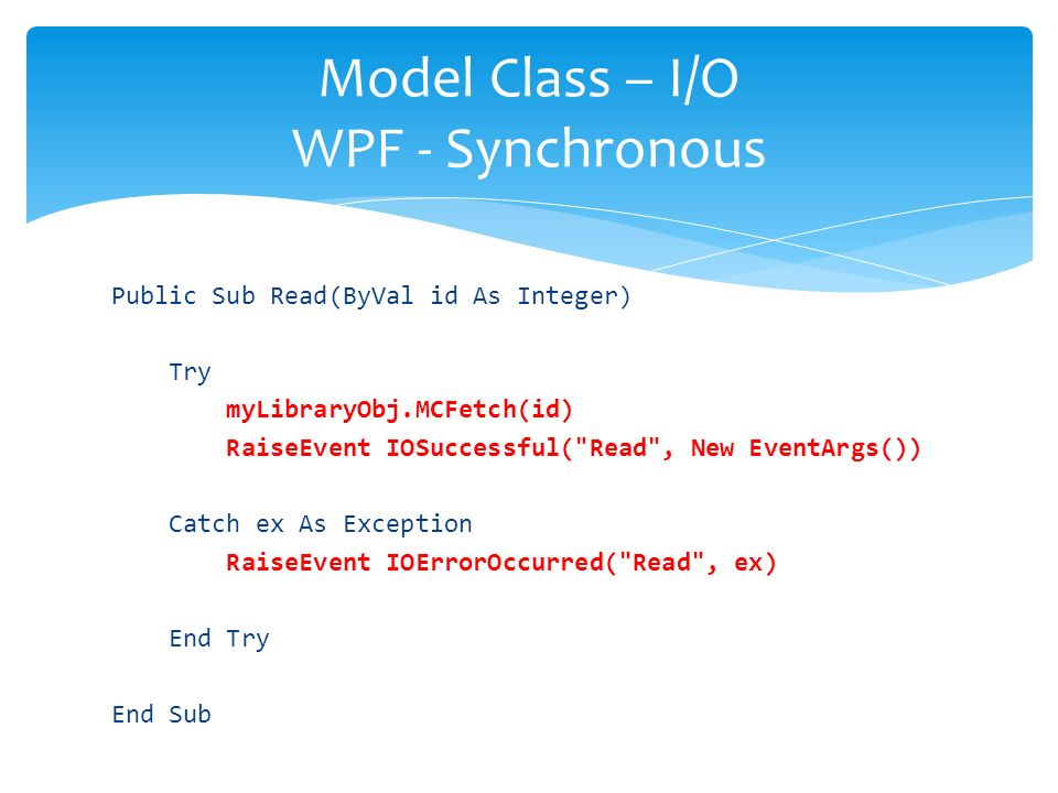 Public Sub Read(ByVal id As Integer) Try myLibraryObj.MCFetch(id) RaiseEvent IOSuccessful( Read , New EventArgs()) Catch ex As Exception RaiseEvent IOErrorOccurred( Read , ex) End Try End Sub Model Class – I/O WPF - Synchronous