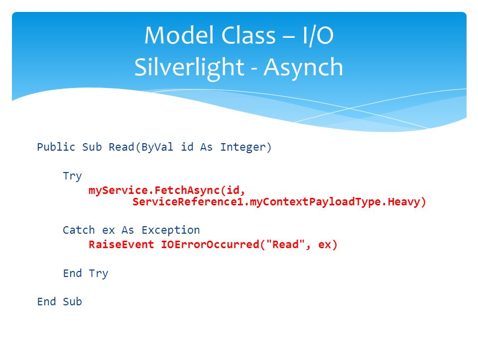 Public Sub Read(ByVal id As Integer) Try myService.FetchAsync(id, ServiceReference1.myContextPayloadType.Heavy) Catch ex As Exception RaiseEvent IOErrorOccurred( Read , ex) End Try End Sub Model Class – I/O Silverlight - Asynch
