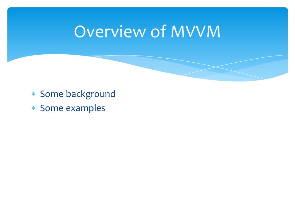 Some background Some examples Overview of MVVM