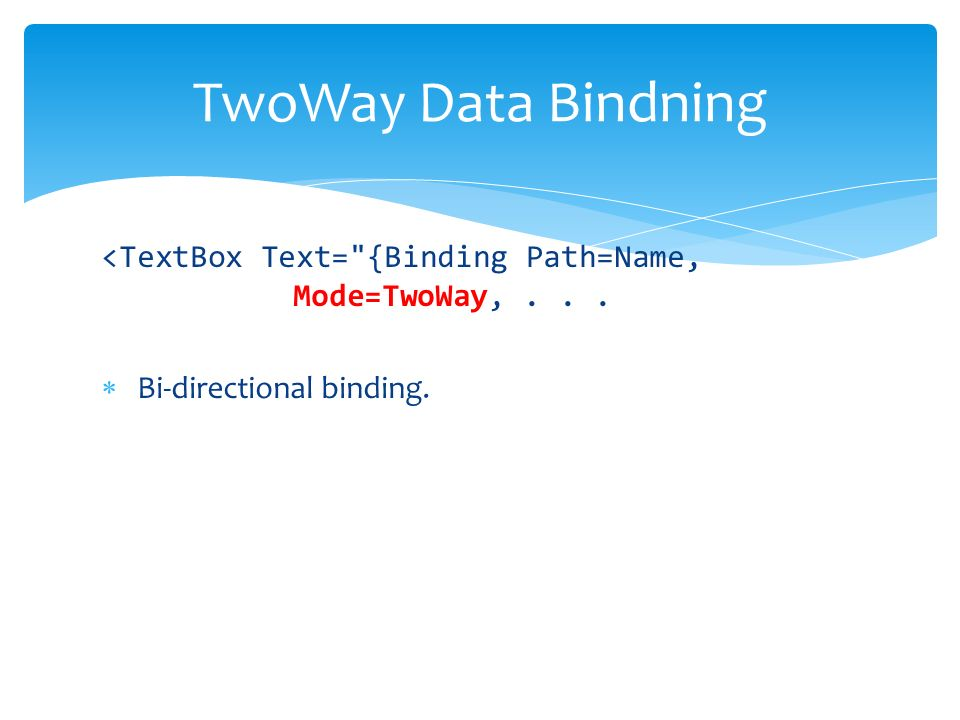 <TextBox Text= {Binding Path=Name, Mode=TwoWay,... Bi-directional binding. TwoWay Data Bindning