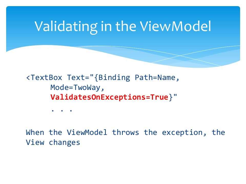 <TextBox Text= {Binding Path=Name, Mode=TwoWay, ValidatesOnExceptions=True} ...